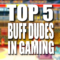 Top 5 Buff Dudes In Gaming